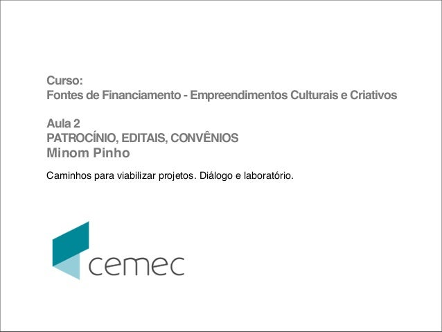 Curso:Fontes de Financiamento - Empreendimentos Culturais e CriativosAula 2PATROCÍNIO, EDITAIS, CONVÊNIOSMinom PinhoCaminh...
