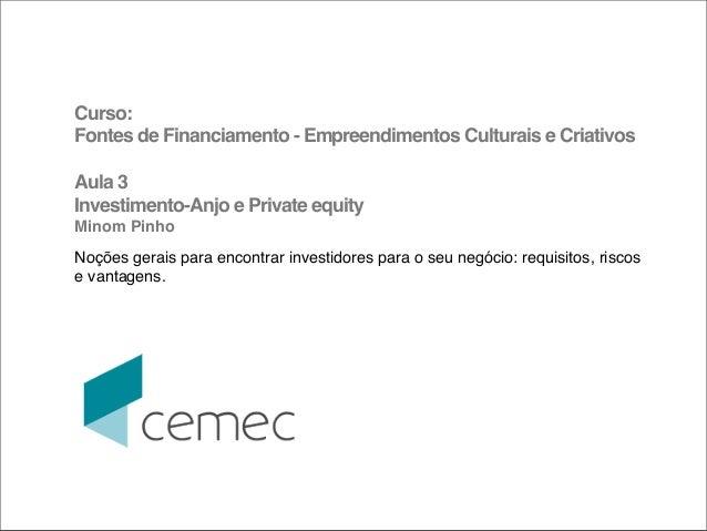 Curso:Fontes de Financiamento - Empreendimentos Culturais e CriativosAula 3Investimento-Anjo e Private equityMinom PinhoNo...