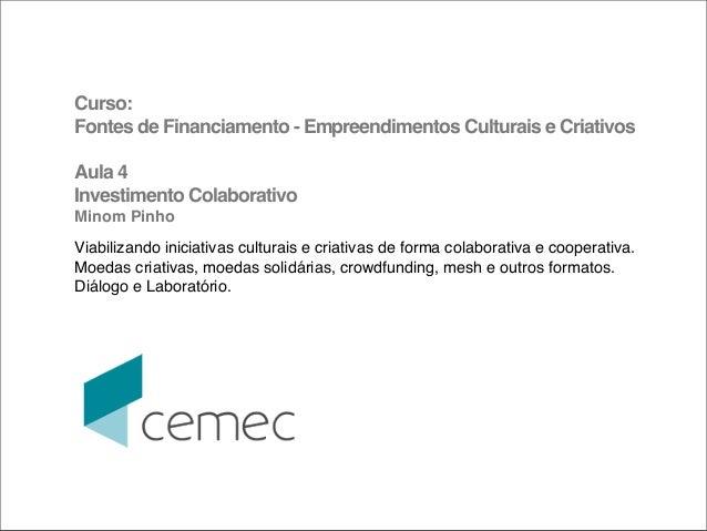 Curso:Fontes de Financiamento - Empreendimentos Culturais e CriativosAula 4Investimento ColaborativoMinom PinhoViabilizand...