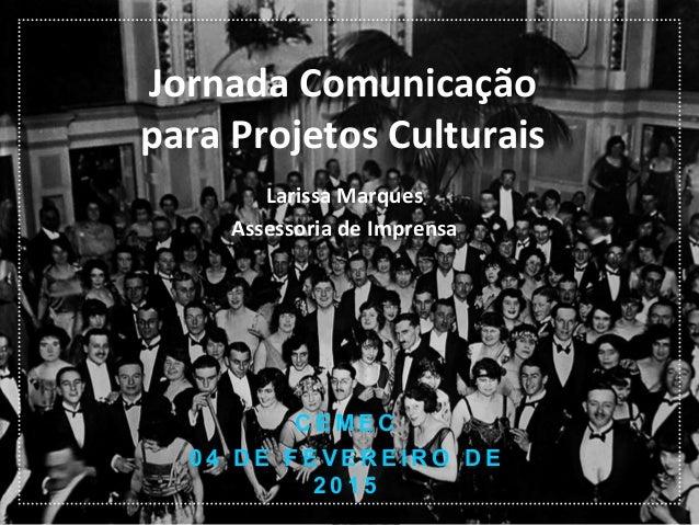 Jornada  Comunicação   para  Projetos  Culturais   Larissa  Marques   Assessoria  de  Imprensa   C E M...