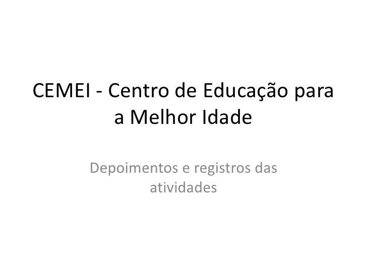 CEMEI - Centro de Educação para        a Melhor Idade     Depoimentos e registros das            atividades