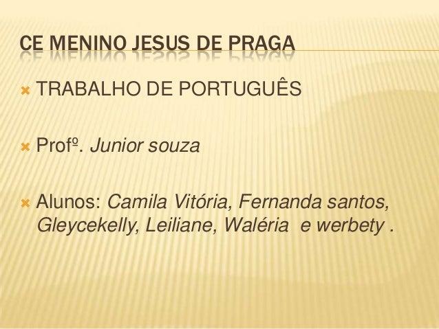 CE MENINO JESUS DE PRAGA   TRABALHO DE PORTUGUÊS    Profº. Junior souza    Alunos: Camila Vitória, Fernanda santos, Gle...
