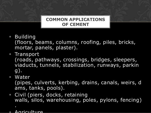 COMMON APPLICATIONS                  OF CEMENT Building  (floors, beams, columns, roofing, piles, bricks,  mortar, panels...