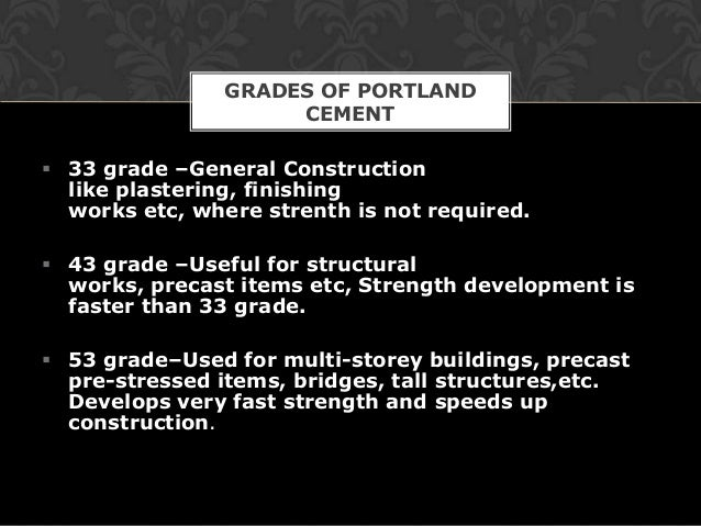 GRADES OF PORTLAND                     CEMENT 33 grade –General Construction  like plastering, finishing  works etc, wher...