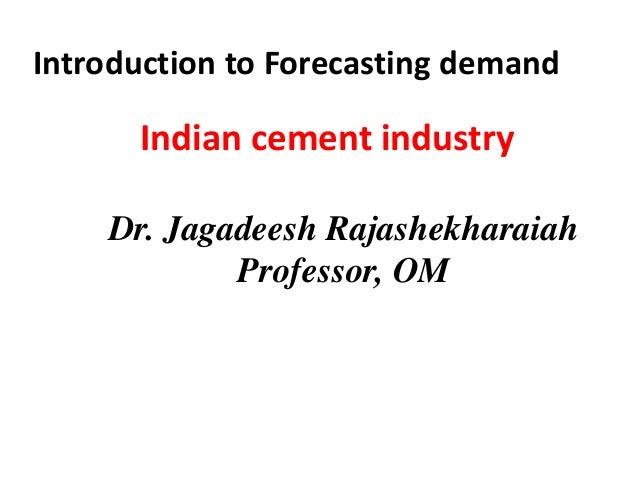 Indian cement industryIntroduction to Forecasting demandDr. Jagadeesh RajashekharaiahProfessor, OM