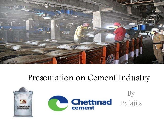 ppt on cement industry Cement is a binder a substance that sets and hardens independently, and can bind other materials together a finely ground, grayish color powder romans were the 1st ones who developed a cement by mixing of slaked lime with pozzolana, a volcanic ash from mountvesuvius this cement was called as.