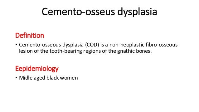Cemento-osseus dysplasia Definition • Cemento-osseous dysplasia (COD) is a non-neoplastic fibro-osseous lesion of the toot...