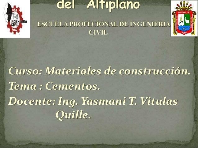 Curso: Materiales de construcción.  Tema : Cementos.  Docente: Ing. Yasmani T. Vitulas  Quille.