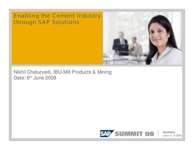Enabling the Cement Industry through SAP Solutions Nikhil Chaturvedi, IBU-Mill Products & Mining Date: 6th June 2008