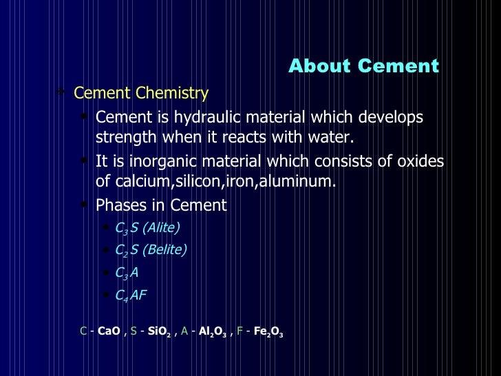 About Cement  <ul><li>Cement Chemistry  </li></ul><ul><ul><li>Cement is hydraulic material which develops strength when it...