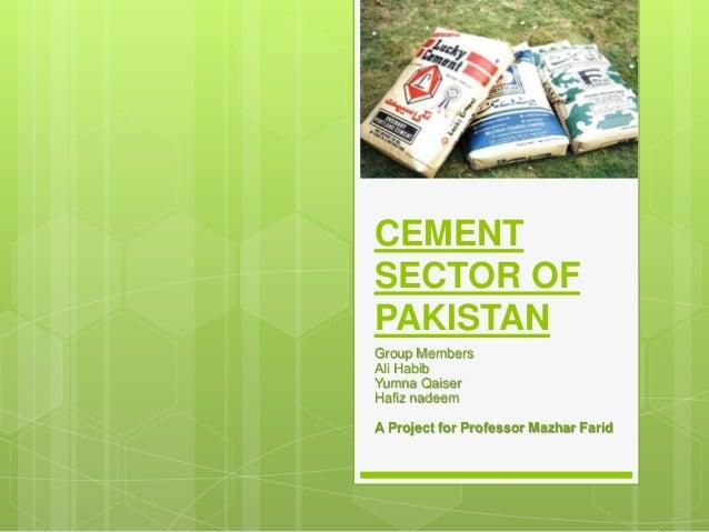 CEMENT SECTOR OF PAKISTAN Group Members Ali Habib Yumna Qaiser Hafiz nadeem A Project for Professor Mazhar Farid