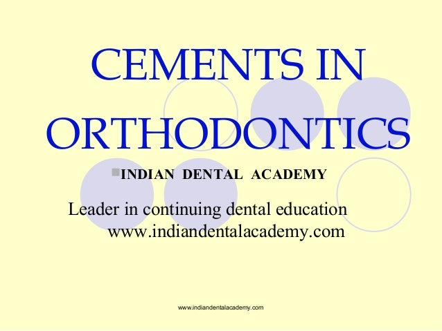 CEMENTS IN ORTHODONTICS INDIAN DENTAL ACADEMY Leader in continuing dental education www.indiandentalacademy.com www.india...