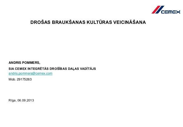 DROŠAS BRAUKŠANAS KULTŪRAS VEICINĀŠANA ANDRIS POMMERS, SIA CEMEX INTEGRĒTĀS DROŠĪBAS DAĻAS VADĪTĀJS Rīga, 06.09.2013 andri...