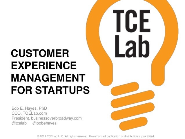 CUSTOMER EXPERIENCE MANAGEMENT FOR STARTUPS Bob E. Hayes, PhD CCO, TCELab.com President, businessoverbroadway.com @tcelab ...