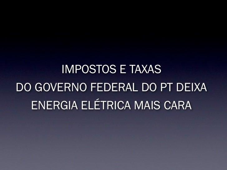 IMPOSTOS E TAXASDO GOVERNO FEDERAL DO PT DEIXA  ENERGIA ELÉTRICA MAIS CARA