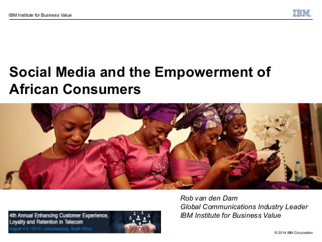 © 2014 IBM Corporation IBM Institute for Business Value Social Media and the Empowerment of African Consumers Rob van den ...