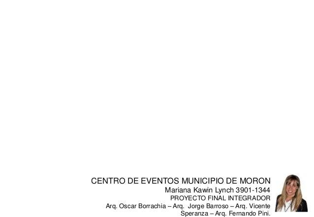 CENTRO DE EVENTOS MUNICIPIO DE MORON  Mariana Kawin Lynch 3901-1344  PROYECTO FINAL INTEGRADOR  Arq. Oscar Borrachia – Arq...