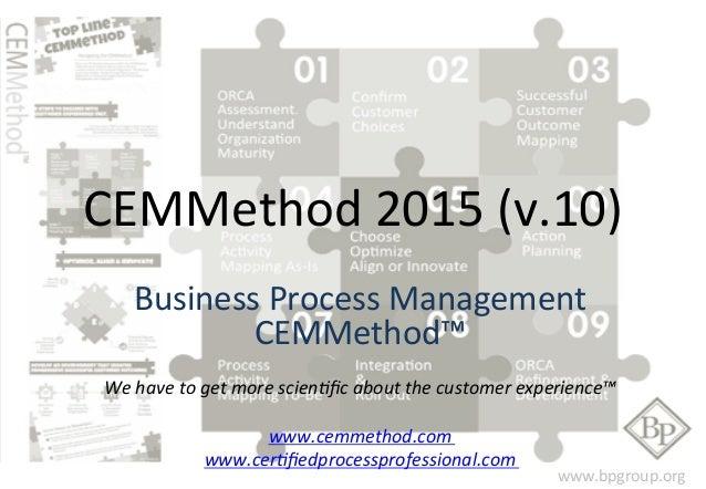CEMMethod  2015  (v.10)  Business  Process  Management  www.bpgroup.org  CEMMethod™  We  have  to  get  more  scien0fic  a...
