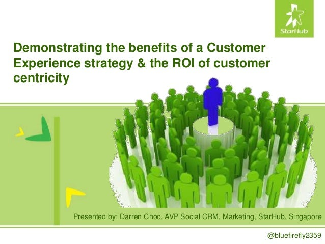Demonstrating the benefits of a Customer Experience strategy & the ROI of customer centricity Presented by: Darren Choo, A...