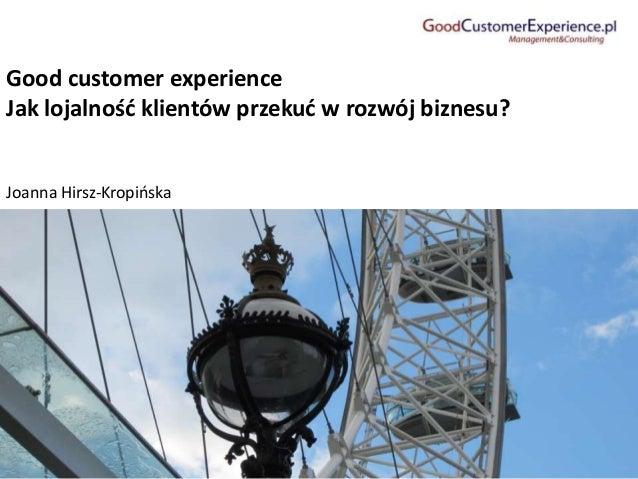 Good customer experience Jak lojalnośd klientów przekud w rozwój biznesu? Joanna Hirsz-Kropioska