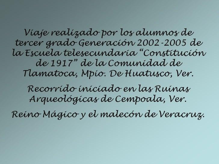 """Viaje realizado por los alumnos de tercer grado Generación 2002-2005 de la Escuela telesecundaria """"Constitución de 1917"""" d..."""