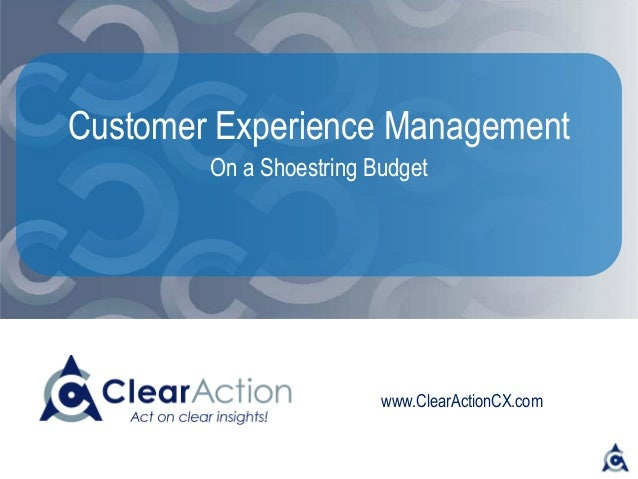 www.ClearActionCX.com Customer Experience Management On a Shoestring Budget