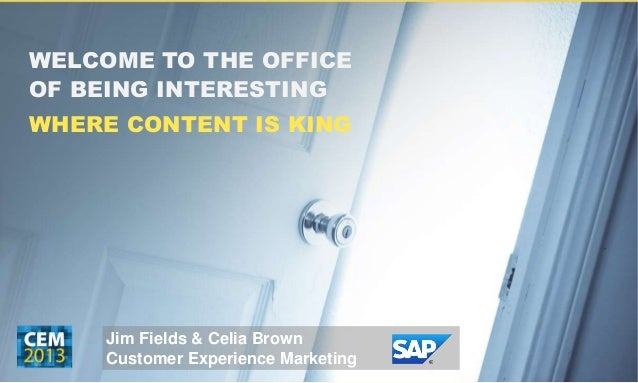 WELCOME TO THE OFFICE OF BEING INTERESTING WHERE CONTENT IS KING Jim Fields & Celia Brown Customer Experience Marketing