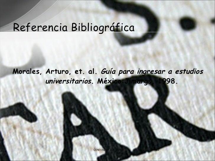 Referencia Bibliográfica <ul><li>Morales, Arturo, et. al.  Guía para ingresar a estudios universitarios . México:Jimargs, ...