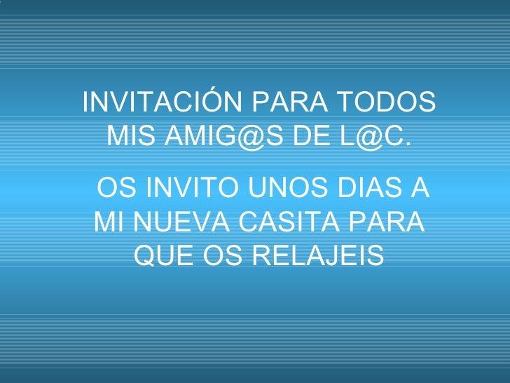 INVITACIÓN PARA TODOS MIS AMIG@S DE L@C. OS INVITO UNOS DIAS A MI NUEVA CASITA PARA QUE OS RELAJEIS