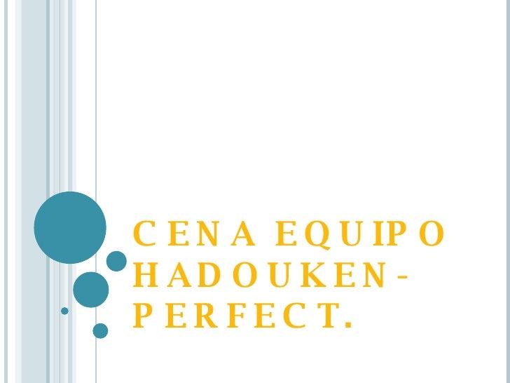 CENA EQUIPO HADOUKEN-PERFECT.