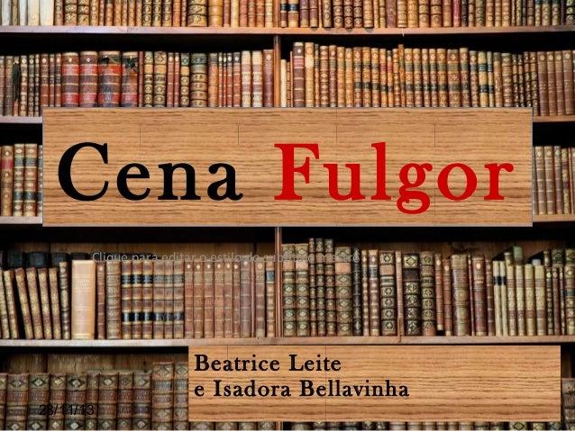Cena Fulgor Clique para editar o estilo do subtítulo mestre  Beatrice Leite e Isadora Bellavinha 28/11/13