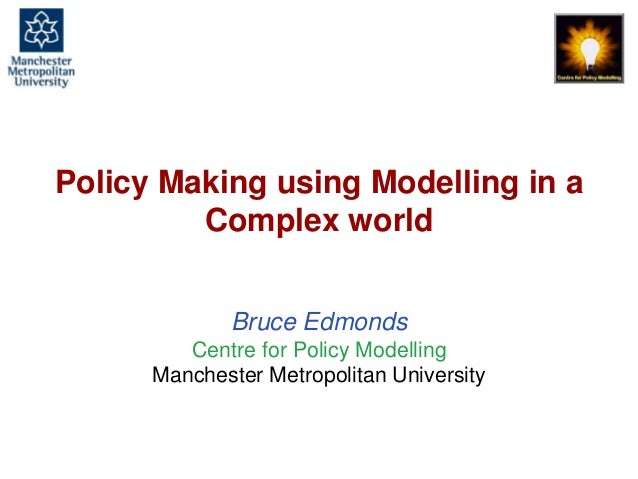 Policy Making using Modelling in a Complex world, Bruce Edmonds, CECAN, London, 20th July 2016. slide 1 Policy Making usin...