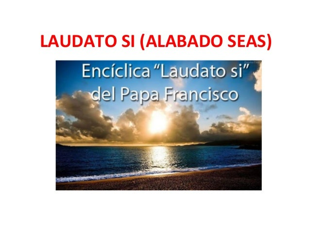 LAUDATO SI (ALABADO SEAS) PAPA FRANCISCO