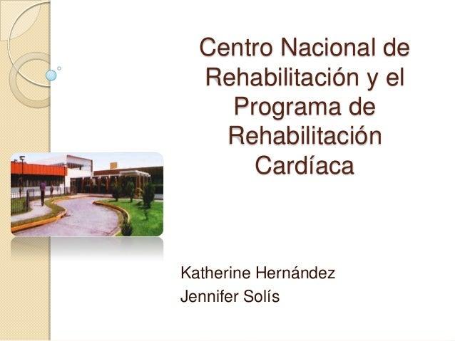 Centro Nacional deRehabilitación y elPrograma deRehabilitaciónCardíacaKatherine HernándezJennifer Solís