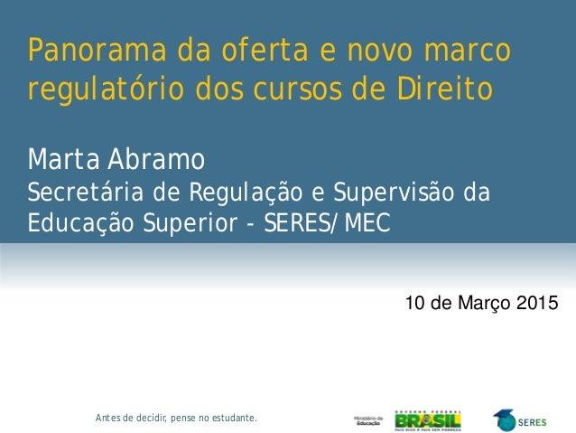 Antes de decidir, pense no estudante. Panorama da oferta e novo marco regulatório dos cursos de Direito Marta Abramo Secre...