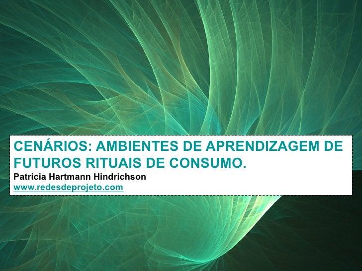 CENÁRIOS: AMBIENTES DE APRENDIZAGEM DE   FUTUROS RITUAIS DE CONSUMO.   Patricia Hartmann Hindrichson   www.redesdeprojeto....