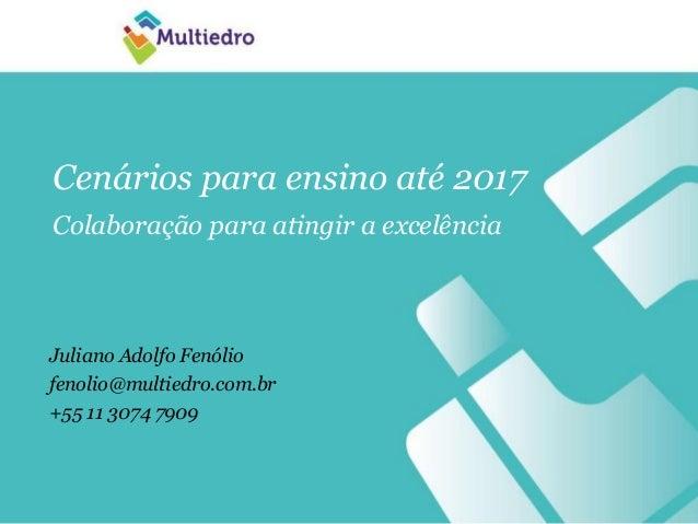 Cenários para ensino até 2017 Colaboração para atingir a excelência Juliano Adolfo Fenólio fenolio@multiedro.com.br +55 11...