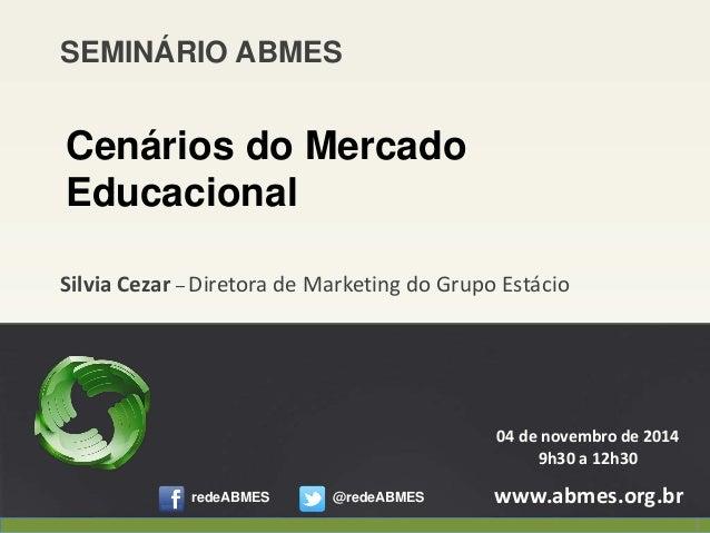 Silvia Cezar –Diretora de Marketing do Grupo Estácio  www.abmes.org.br  04 de novembro de 2014  9h30 a 12h30  SEMINÁRIO AB...