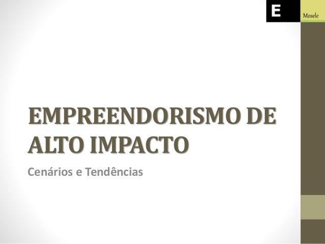 EMPREENDORISMO DE ALTO IMPACTO Cenários e Tendências