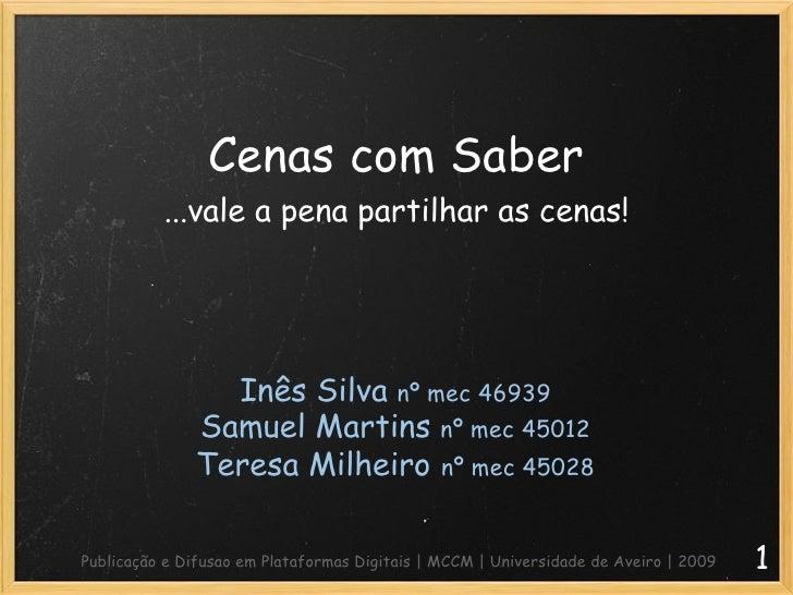 Cenas com Saber ...vale a pena partilhar as cenas! 1 Inês Silva  nº mec 46939 Samuel Martins  nº mec 45012 Teresa Milheiro...