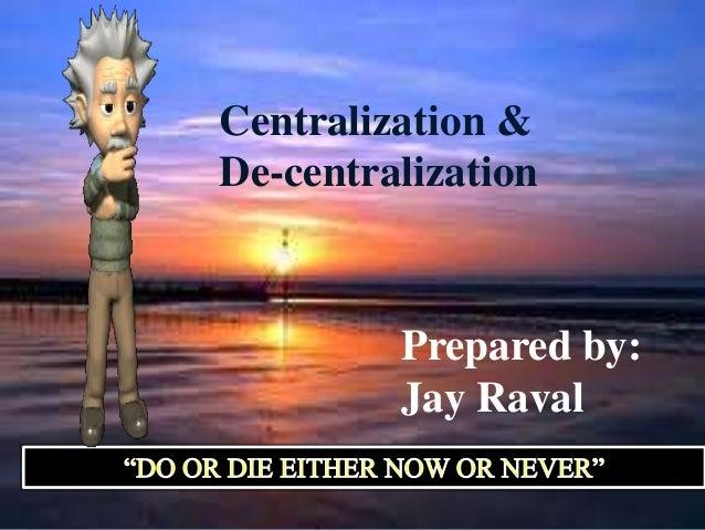 Centralization &De-centralization         Prepared by:         Jay Raval