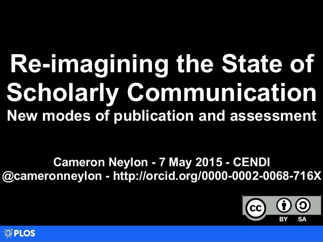Re-imagining the State of Scholarly Communication New modes of publication and assessment Cameron Neylon - 7 May 2015 - CE...