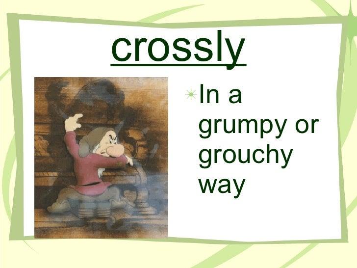 crossly <ul><li>In a grumpy or grouchy way </li></ul>
