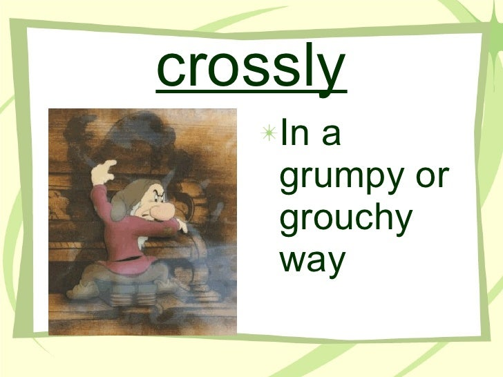 crossly <ul><li>In a grumpy or grouchy way </li></ul>