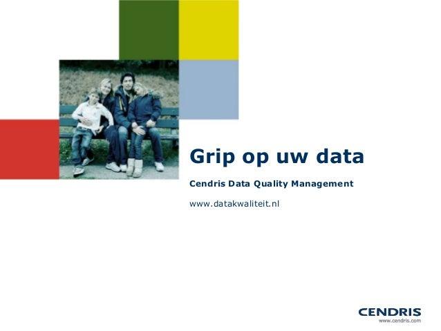 Grip op uw dataCendris Data Quality Managementwww.datakwaliteit.nl