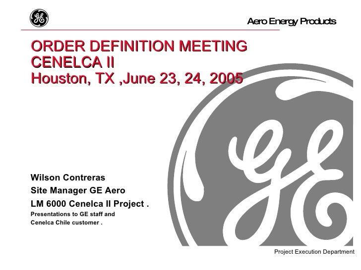 ORDER DEFINITION MEETING CENELCA II   Houston, TX ,June 23, 24, 2005 Wilson Contreras Site Manager GE Aero LM 6000 Cenelca...