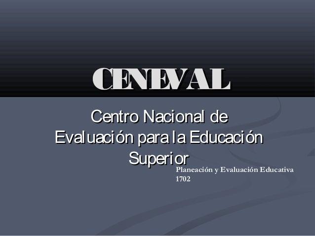 CENEVALCENEVAL Centro Nacional deCentro Nacional de Evaluación paralaEducaciónEvaluación paralaEducación SuperiorSuperiorP...