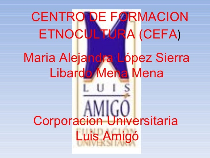 CENTRO DE FORMACION ETNOCULTURA (CEFA ) Maria Alejandra López Sierra Libardo Mena Mena Corporacion Universitaria  Luis Amigó
