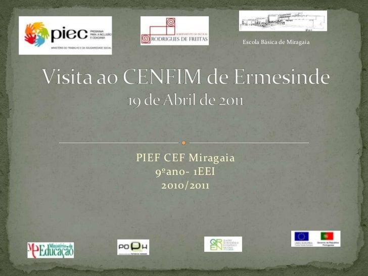 PIEF CEF Miragaia9ºano- 1EEI2010/2011<br />Visita ao CENFIM de Ermesinde19 de Abril de 2011<br />Escola Básica de Miragaia...