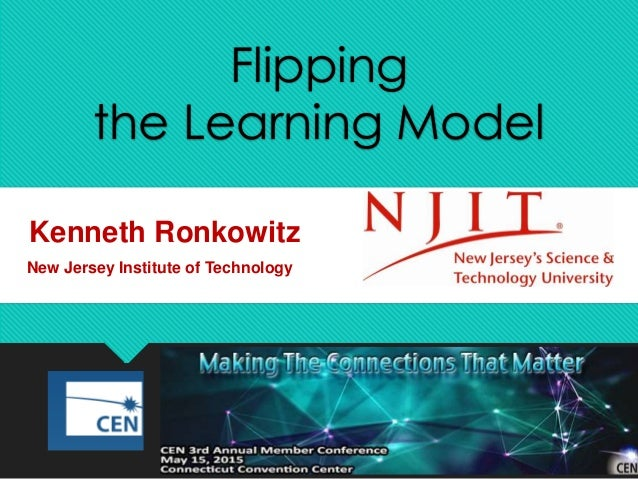 Flipping the Learning Model Kenneth Ronkowitz New Jersey Institute of Technology